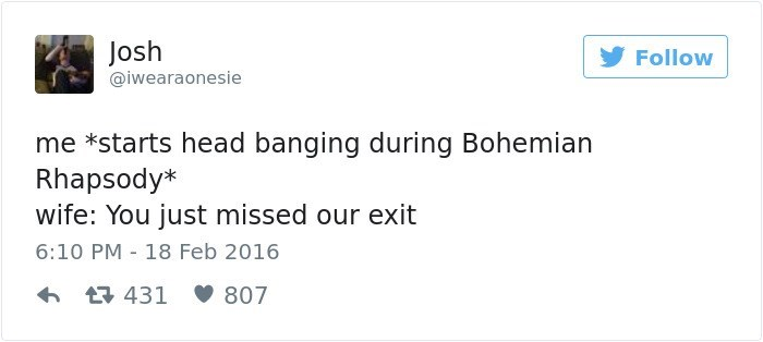 Text - Josh @iwearaonesie Follow me *starts head banging during Bohemian Rhapsody* wife: You just missed our exit 6:10 PM 18 Feb 2016 t431 807