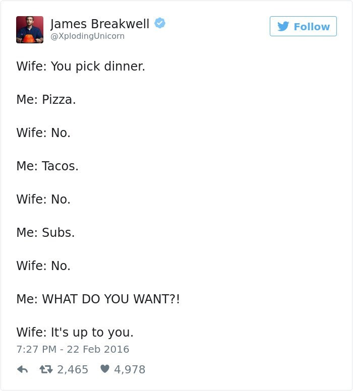 Text - James Breakwell Follow @XplodingUnicorn Wife: You pick dinner. Me: Pizza Wife: No. Me: Tacos. Wife: No. Me: Subs. Wife: No. Me: WHAT DO YOU WANT?! Wife: It's up to you. 7:27 PM 22 Feb 2016 t2,465 4,978
