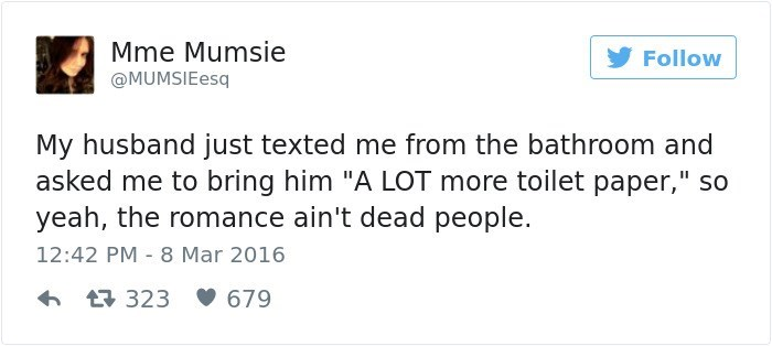 """Text - Mme Mumsie Follow @MUMSIEesq My husband just texted me from the bathroom and asked me to bring him """"A LOT more toilet paper,"""" so yeah, the romance ain't dead people. 12:42 PM 8 Mar 2016 L323 679"""