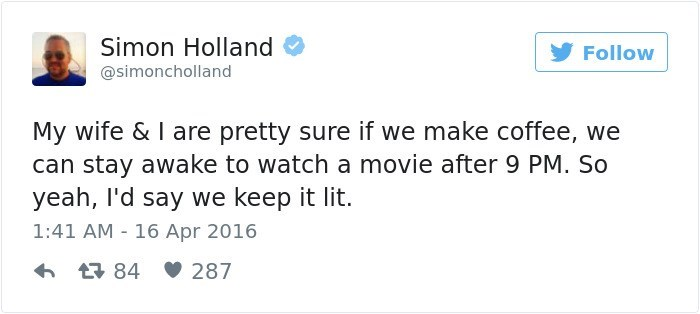 Text - Simon Holland Follow @simoncholland My wife & I are pretty sure if we make coffee, we can stay awake to watch a movie after 9 PM. So yeah, I'd say we keep it lit. 1:41 AM 16 Apr 2016 t84 287