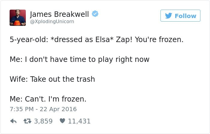 Text - James Breakwell Follow @XplodingUnicorn 5-year-old: *dressed as Elsa* Zap! You're frozen. Me: I don't have time to play right now Wife: Take out the trash Me: Can't. I'm frozen. 7:35 PM 22 Apr 2016 L3,859 11,431