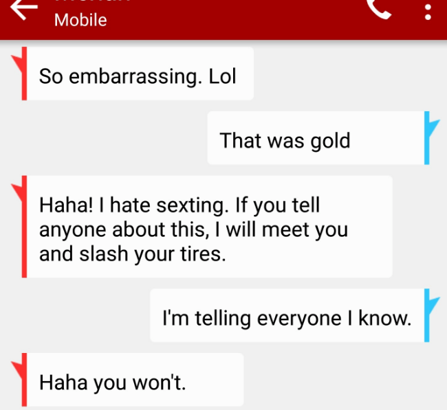 Text - Mobile So embarrassing. Lol That was gold Haha! I hate sexting. If you tell anyone about this, I will meet you and slash your tires. I'm telling everyone I know. Haha you won't
