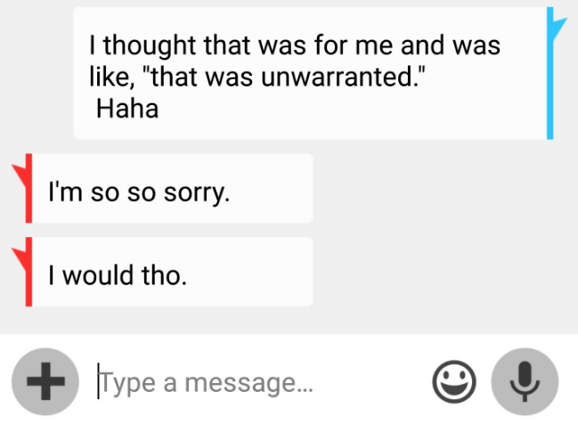 """Text - Ithought that was for me and was like, """"that was unwarranted."""" Haha I'm so so sorry. I would tho. Type a message..."""