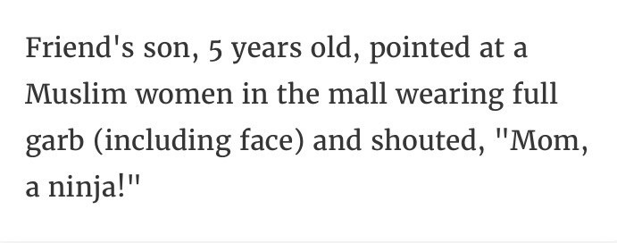 """Text - Friend's son, 5 years old, pointed at a Muslim women in the mall wearing full garb (including face) and shouted, """"Mom, ninja!"""" а"""