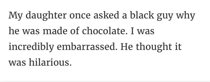 Text - My daughter once asked a black guy why he was made of chocolate. I was incredibly embarrassed. He thought it was hilarious