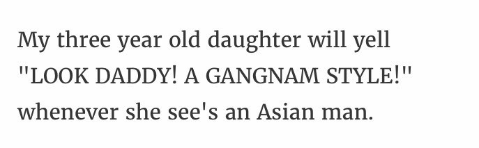 """Text - My three year old daughter will yell """"LOOK DADDY! A GANGNAM STYLE!"""" whenever she see's an Asian man."""