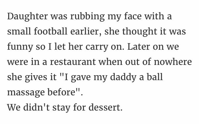 """Text - Daughter was rubbing my face with a small football earlier, she thought it was funny so I let her carry on. Later on we were in a restaurant when out of nowhere she gives it """"I gave my daddy a ball massage before"""". We didn't stay for dessert."""