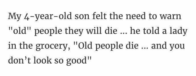 """Text - My 4-year-old son felt the need to warn """"old"""" people they will die ... he told a lady in the grocery, """"Old people die ... and you don't look so good"""""""