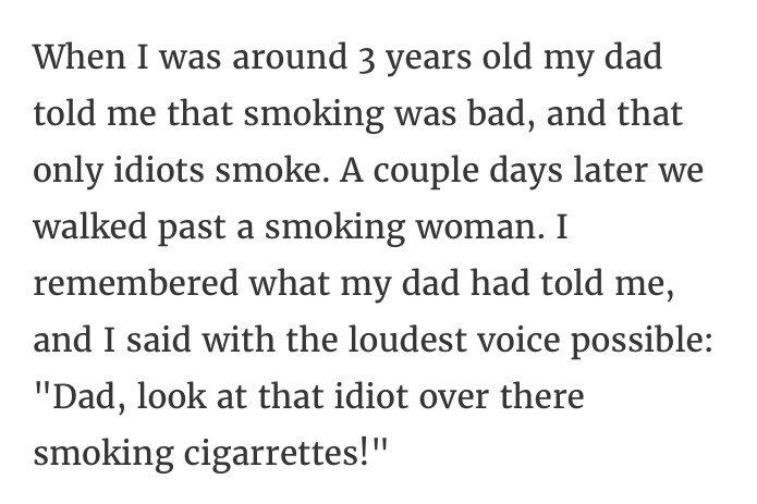 """Text - When I was around 3 years old my dad told me that smoking was bad, and that only idiots smoke. A couple days later we walked past a smoking woman. I remembered what my dad had told me, and I said with the loudest voice possible: """"Dad, look at that idiot over there smoking cigarrettes!"""""""