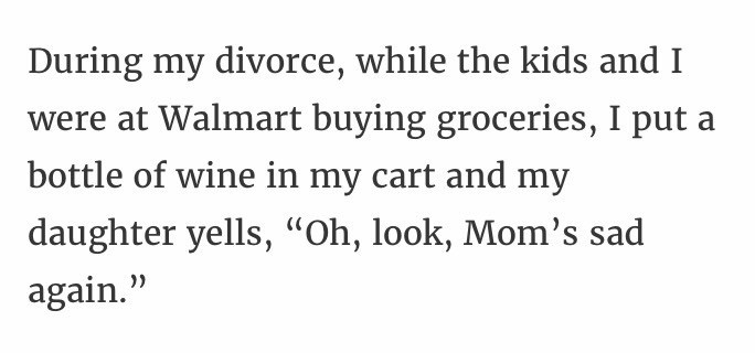 """Text - During my divorce, while the kids and I were at Walmart buying groceries, I put a bottle of wine in my cart and my daughter yells, """"Oh, look, Mom's sad again."""""""