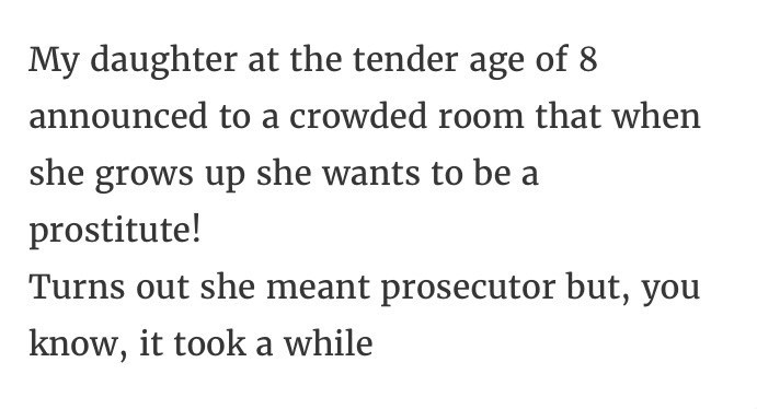 Text - My daughter at the tender age of 8 announced to a crowded room that when she grows up she wants to be a prostitute! Turns out she meant prosecutor but, you know, it took a while