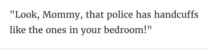 """Text - """"Look, Mommy, that police has handcuffs like the ones in your bedroom!"""""""