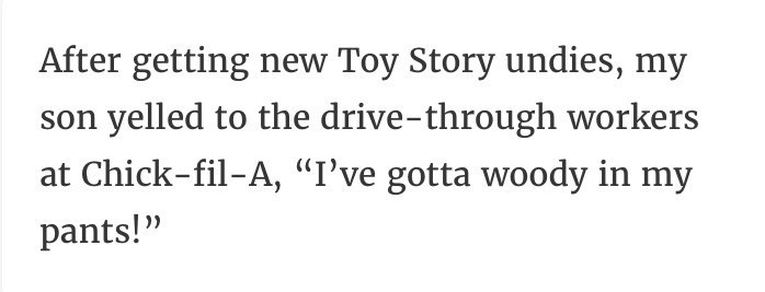 """Text - After getting new Toy Story undies, my son yelled to the drive-through workers at Chick-fil-A, """"I've gotta woody in my pants!"""""""