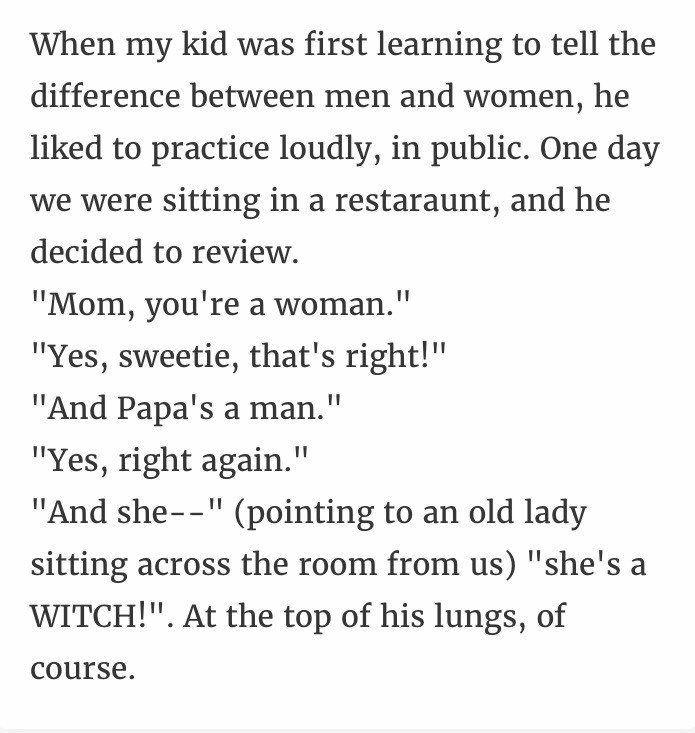 """Text - When my kid was first learning to tell the difference between men and women, he liked to practice loudly, in public. One day we were sitting in a restaraunt, and he decided to review. """"Mom, you're a woman."""" """"Yes, sweetie, that's right!"""" """"And Papa's a man."""" """"Yes, right again."""" II """"And she--"""" (pointing to an old lady sitting across the room from us) """"she's a WITCH!"""". At the top of his lungs, of Course"""