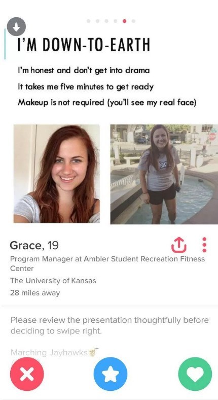 Text - I'M DOWN-TO-EARTH I'm honest and don't get into drama It takes me five min utes to get ready Makeup is not required (youll see my real face) X Grace, 19 Program Manager at Ambler Student Recreation Fitness Center The University of Kansas 28 miles away Please review the presentation thoughtfully before deciding to swipe right. Marching Jayhawks X