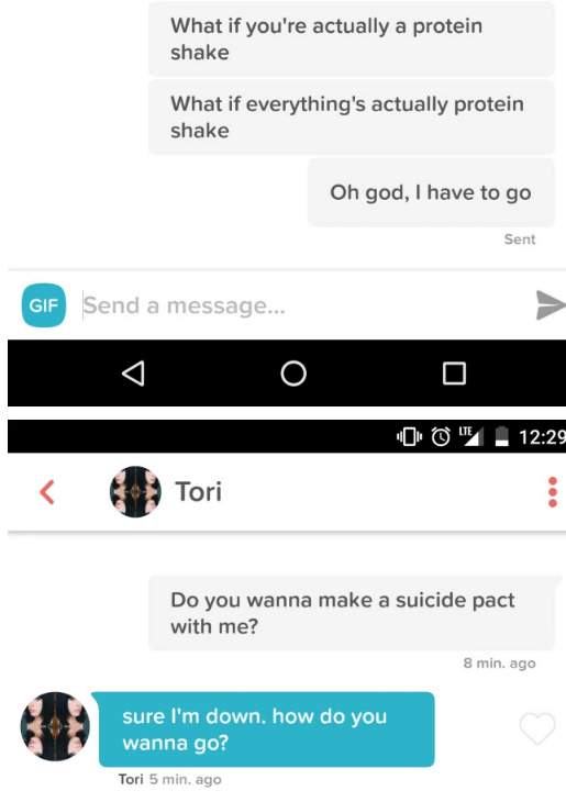 Text - What if you're actually a protein shake What if everything's actually protein shake Oh god, I have to go Sent GIF Send a message... O LTE 12:2S Tori Do you wanna make a suicide pact with me? 8 min. ago sure I'm down. how do you wanna go? Tori 5 min. ago