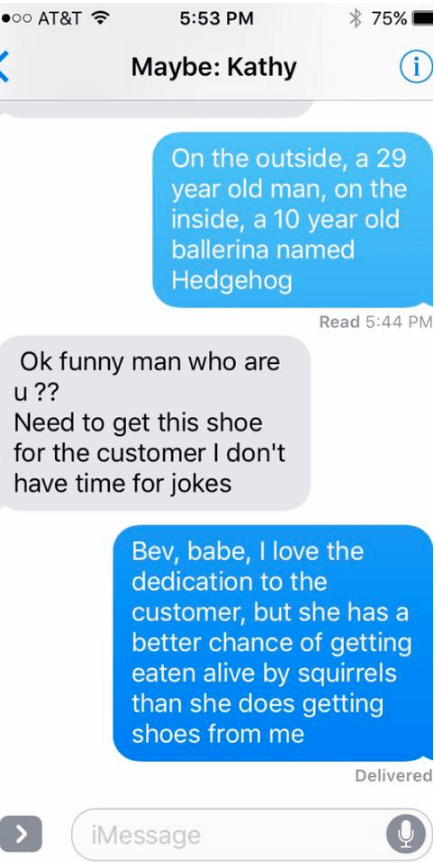 Text - 00 AT&T 75% 5:53 PM i Maybe: Kathy On the outside, a 29 year old man, on the inside, a 10 year old ballerina named Hedgehog Read 5:44 PM Ok funny man who are u?? Need to get this shoe for the customer I don't have time for jokes Bev, babe, I love the dedication to the customer, but she has a better chance of getting eaten alive by squirrels than she does getting shoes from me Delivered iMessage