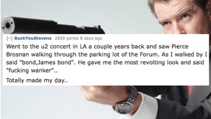 """Text - [] BuckYouStevens 2859 points 8 days ago Went to the u2 concert in LA a couple years back and saw Pierce Brosnan walking through the parking lot of the Forum. As I walked by I said """"bond,James bond"""". He gave me the most revolting look and said """"fucking wanker"""".. Totally made my day."""