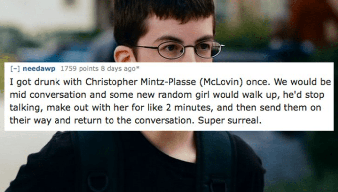 Facial expression - [- needawp 1759 points 8 days ago I got drunk with Christopher Mintz-Plasse (McLovin) once. We would be mid conversation and some new random girl would walk up, he'd stop talking, make out with her for like 2 minutes, and then send them on their way and return to the conversation. Super surreal.