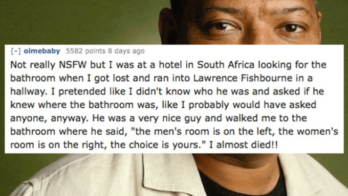 """Text - [- oimebaby 5582 points 8 days ago Not really NSFW but I was at a hotel in South Africa looking for the bathroom when I got lost and ran into Lawrence Fishbourne in a hallway. I pretended like I didn't know who he was and asked if he knew where the bathroom was, like I probably would have asked anyone, anyway. He was a very nice guy and walked me to the bathroom where he said, """"the men's room is on the left, the women's room is on the right, the choice is yours."""" I almost died!!"""
