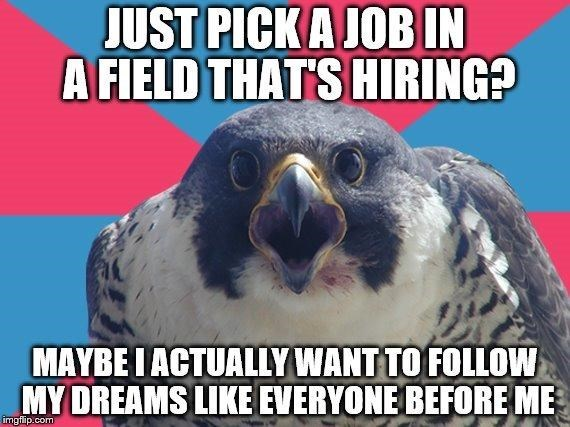 Bird - JUST PICK A JOB IN A FIELD THAT'S HIRING? MAYBE IACTUALLY WANT TO FOLLOW MY DREAMS LIKE EVERYONE BEFORE ME imgflip.com