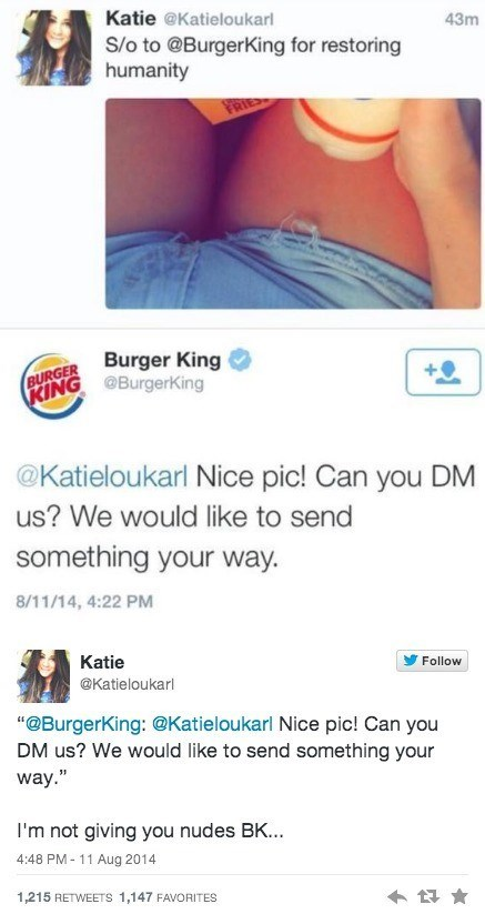 """Text - Katie @Katieloukarl 43m S/o to @BurgerKing for restoring humanity PRIES BURGER Burger King (BING @Burgerking @Katieloukarl Nice pic! Can you DM us? We would like to send something your way. 8/11/14, 4:22 PM Katie Follow @Katieloukarl """"@BurgerKing: @Katieloukarl Nice pic! Can you DM us? We would like to send something your way."""" I'm not giving you nudes BK... 4:48 PM- 11 Aug 2014 1,215 RETWEETS 1,147 FAVORITES"""