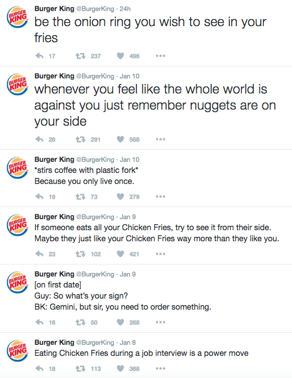 Text - Burger King @BurgerKing 24h BURGER KING be the onion ring you wish to see in your fries 17 t237 496 Burger King @BurgerKing Jan 10 BURGER KING whenever you feel like the whole world is against you just remember nuggets are on your side 291 568 Burger King @BurgerKing Jan 10 PRING stirs coffee with plastic fork* Because you only live once. BURGER 19 t 73 279 Burger King @BurgerKing Jan 9 If someone eats all your Chicken Fries, try to see it from their side. BURGER KING Maybe they just like