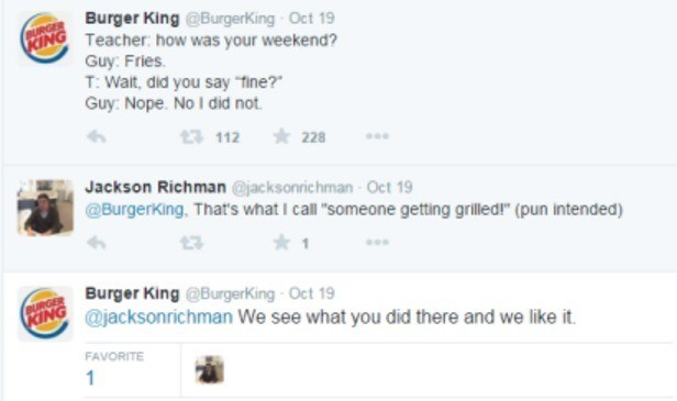 """Text - Burger King @BurgerKing Oct 19 FING Teacher: how was your weekend? Guy: Fries. T: Walt, did you say fine? Guy: Nope. No I did not. BURGER 228 13 112 Jackson Richman @jacksonrichman Oct 19 @Burgerking. That's what I call """"someone getting grilled!"""" (pun intended) COBurger King @BurgerKing Oct 19 FANG @jacksonrichman We see what you did there and we like it. FAVORITE 1"""