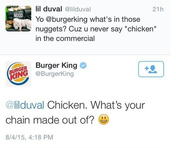 """Text - lil duval @lilduval 21h MOOD Yo @burgerking what's in those nuggets? Cuz u never say """"chicken"""" in the commercial BURGER Burger King PRING @BurgerKing @lilduval Chicken. What's your chain made out of? 8/4/15, 4:18 PM"""