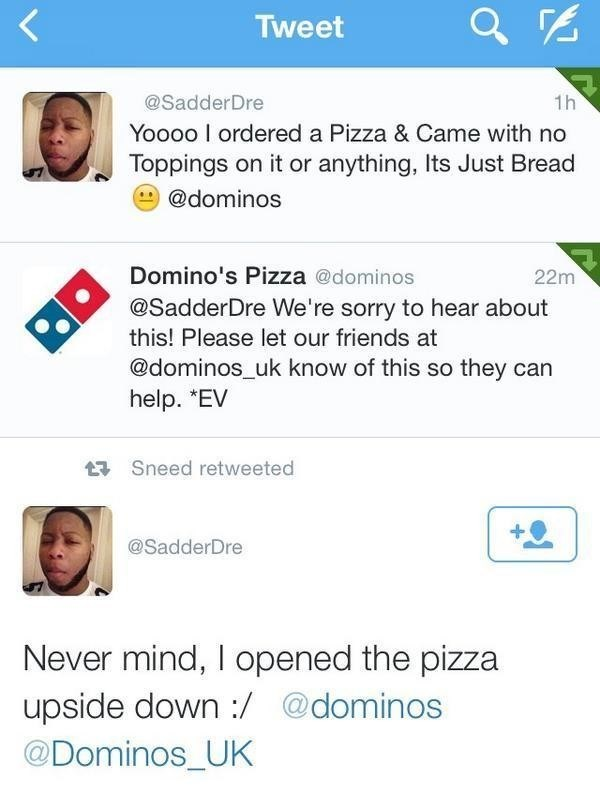 Text - Tweet @SadderDre 1h Yoooo I ordered a Pizza & Came with no Toppings on it or anything, Its Just Bread @dominos Domino's Pizza @dominos 22m @SadderDre We're sorry to hear about this! Please let our friends at @dominos uk know of this so they can help. *EV Sneed retweeted @SadderDre Never mind, I opened the pizza upside down :/ @Dominos_UK @dominos