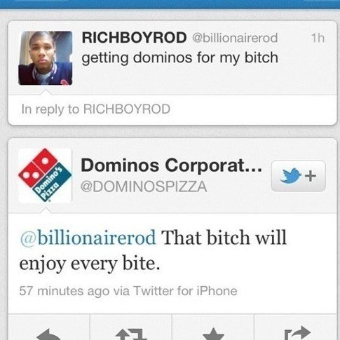 Text - RICHBOYROD @billionairerod getting dominos for my bitch 1h In reply to RICHBOYROD Dominos Corporat... Domino's Pizza @DOMINOSPIZZA @billionairerod That bitch will enjoy every bite. 57 minutes ago via Twitter for iPhone