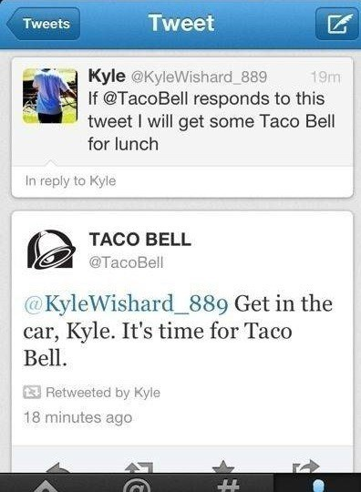 Text - Tweet Tweets Kyle @KyleWishard_889 If @TacoBell responds to this tweet I will get some Taco Bell 19m for lunch In reply to Kyle TACO BELL @TacoBell @KyleWishard_889 Get in the car, Kyle. It's time for Taco Bell Retweeted by Kyle 18 minutes ago