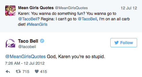 Text - Mean Girls Quotes @MeanGirlsQuotes 12 Jul 12 Karen: You wanna do something fun? You wanna go to @TacoBell? Regina: I can't go to @TacoBell, I'm on an all carb diet! #MeanGirls Таco Bell Follow @tacobell @MeanGirlsQuotes God, Karen you're so stupid. 7:26 AM -12 Jul 2012 t715 415