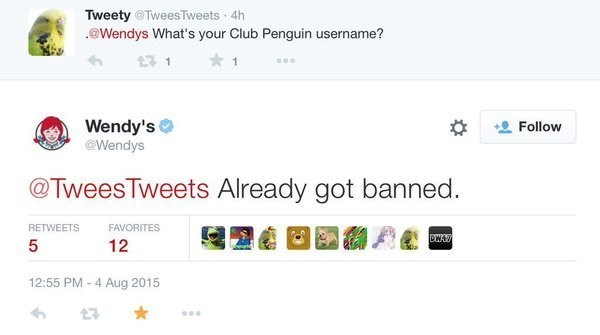 Text - Tweety @TweesTweets 4h @Wendys What's your Club Penguin username? Wendy's @Wendys Follow @TweesTweets Already got banned RETWEETS FAVORITES DWAY 12 12:55 PM 4 Aug 2015