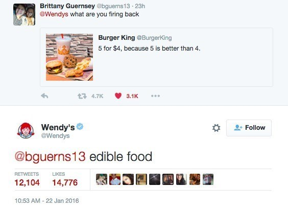Text - Brittany Guernsey @bguerns13 23h @Wendys what are you firing back Burger King @Burgerking 5 for $4, because 5 is better than 4 t4.7K 3.1K Wendy's @Wendys Follow @bguerns13 edible food RETWEETS LIKES 12,104 14,776 10:53 AM 22 Jan 2016