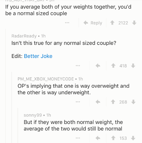 Text - If you average both of your weights together, you'd be a normal sized couple Reply 2122 RadarReady 1h Isn't this true for any normal sized couple? Edit: Better Joke 418 PM_ME_XBOX_MONEYCODE 1h OP's implying that one is way overweight and the other is way underweight. 268 sonny99 1h But if they were both normal weight, the average of the two would still be normal t153