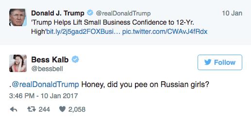 Text - Donald J. Trump @realDonaldTrump Trump Helps Lift Small Business Confidence to 12-Yr. High'bit.ly/25gad2FOXBusi. .. pic.twitter.com/CWAvJ4fRdx 10 Jan Bess Kalb Follow @bessbell .@realDonaldTrump Honey, did you pee on Russian girls? 3:46 PM -10 Jan 2017 t244 2,058