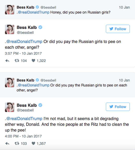 Text - Bess Kalb @bessbell 10 Jan @realDonaldTrump Honey, did you pee on Russian girls? Bess Kalb Follow @bessbell @realDonaldTrump Or did you pay the Russian girls to pee on each other, angel? 3:57 PM - 10 Jan 2017 t104 1,322 Bess Kalb 10 Jan @bessbell .@realDonaldTrump Or did you pay the Russian girls to pee on each other, angel? Bess Kalb Follow @bessbell @realDonaldTrump I'm not mad, but it seems a bit degrading either way, Donald. And the nice people at the Ritz had to clean the up the pee!