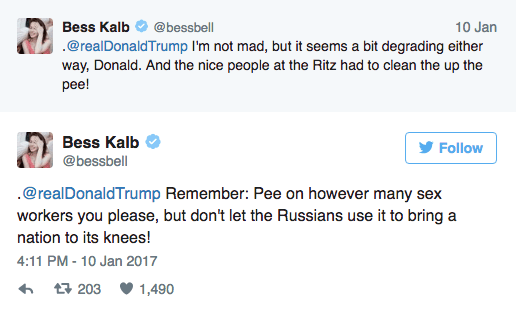 Text - Bess Kalb @bessbell 10 Jan .@realDonaldTrump I'm not mad, but it seems a bit degrading either way, Donald. And the nice people at the Ritz had to clean the up the pee! Bess Kalb Follow @bessbell .@realDonaldTrump Remember: Pee on however many sex workers you please, but don't let the Russians use it to bring a nation to its knees! 4:11 PM -10 Jan 2017 t 203 1,490