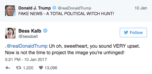 Text - Donald J. Trump 10 Jan @realDonaldTrump FAKE NEWS -A TOTAL POLITICAL WITCH HUNT! Bess Kalb Follow @bessbell .@realDonaldTrump Uh oh, sweetheart, you sound VERY upset. Now is not the time to project the image you're unhinged! 5:21 PM-10 Jan 2017 t 1,220 13,096