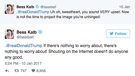 Text - 10 Jan Bess Kalb @bessbell .@realDonaldTrump Uh oh, sweetheart, you sound VERY upset. Now is not the time to project the image you're unhinged! Bess Kalb Follow @bessbell @realDonaldTrump If there's nothing to worry about, there's nothing to worry about! Shouting on the Internet doesn't do anyone any good. 5:24 PM-10 Jan 2017 t747 8,956