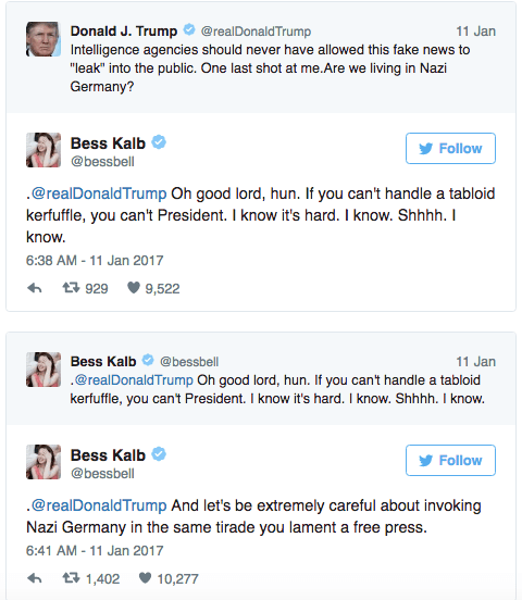 """Text - Donald J. Trump Intelligence agencies should never have allowed this fake news to @realDonaldTrump 11 Jan """"leak"""" into the public. One last shot at me.Are we living in Nazi Germany? Bess Kalb Follow @bessbell .@realDonaldTrump Oh good lord, hun. If you can't handle a tabloid kerfuffle, you can't President. I know it's hard. I know. Shhhh. I know. 6:38 AM 11 Jan 2017 t929 9,522 Bess Kalb @bessbell 11 Jan .@realDonaldTrump Oh good lord, hun. If you can't handle a tabloid kerfuffle, you can't"""