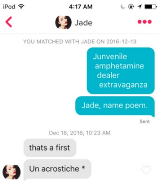 Text - iPod 4:17 AM Jade YOU MATCHED WITH JADE ON 2016-12-13 Junvenile amphetamine dealer extravaganza Jade, name poem. Sent Dec 18, 2016, 10:23 AM thats a first Un acrostiche