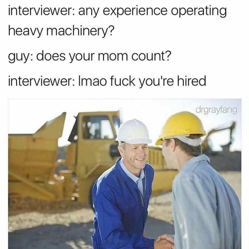 YOU'RE MOM joke dank meme at construction job interview. YOU'RE HIRED