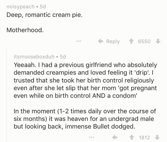 Text - noisypeach 5d Deep, romantic cream pie. Motherhood. Reply 6550 itsmooseboxduh 5d Yeeaah. I had a previous girlfriend who absolutely demanded creampies and loved feeling trusted that she took her birth control religiously even after she let slip that her mom 'got pregnant 'drip. I even while on birth control AND a condom' In the moment (1-2 times daily over the course of six months) it was heaven for an undergrad male but looking back, immense Bullet dodged. 1812