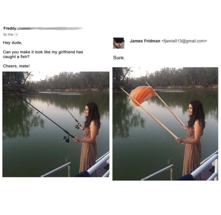 photoshop trolling - Angling - Freddy J to me James Fridman <fjamie013@gmail.com Hey dude, Can you make it look like my girlfriend has caught a fish? Sure. Cheers, mate!