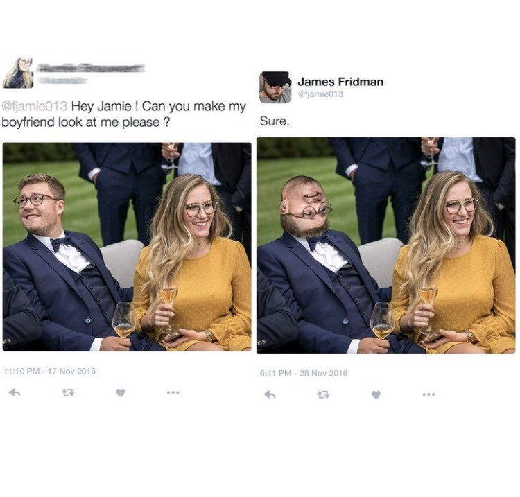 photoshop trolling - Yellow - James Fridman @fjamie013 @fjamie013 Hey Jamie ! Can you make my boyfriend look at me please? Sure. 11:10 PM- 17 Nov 2016 6:41 PM-28 Nov 2016 t7