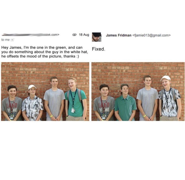 photoshop trolling - Team - 18 Aug ak.com> James Fridman <fjamie013@gmail.com> to me Hey James, I'm the one in the green, and can you do something about the guy in the white hat, he offsets the mood of the picture, thanks FIxed LAND F CHE F CHE
