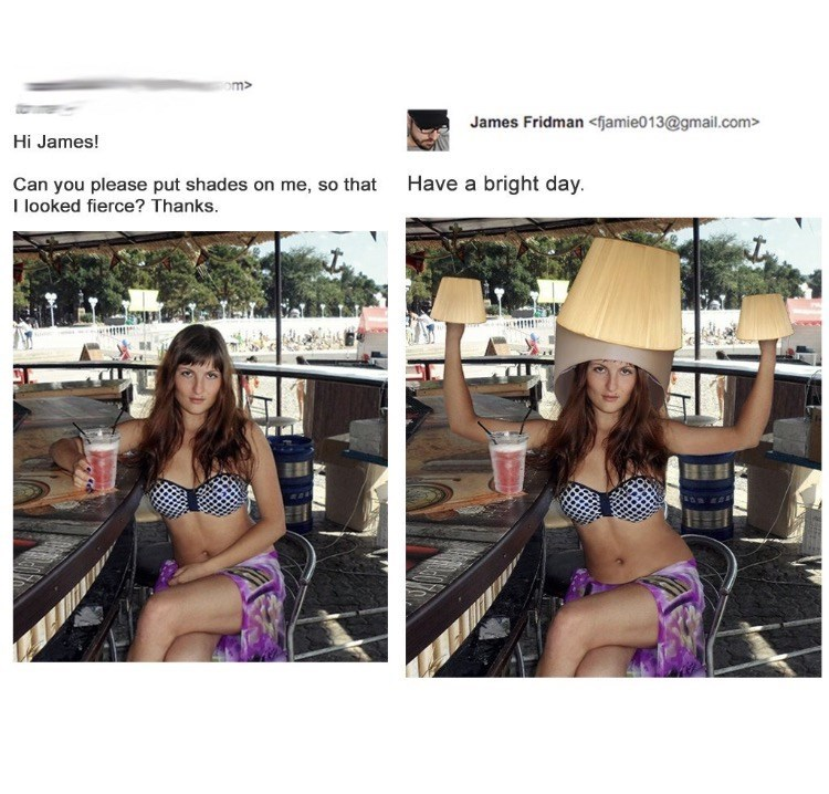 photoshop trolling - Clothing - om> James Fridman <fjamie013@gmail.com> Hi James! Have a bright day Can you please put shades on me, so that I looked fierce? Thanks.