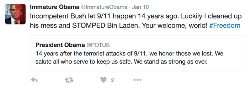 Text - Immature Obama @ImmatureObama Jan 10 Incompetent Bush let 9/11 happen 14 years ago. Luckily I cleaned up his mess and STOMPED Bin Laden. Your welcome, world! #Freedom President Obama @POTUS 14 years after the terrorist attacks of 9/11, we honor those we lost. We salute all who serve to keep us safe. We stand as strong as ever